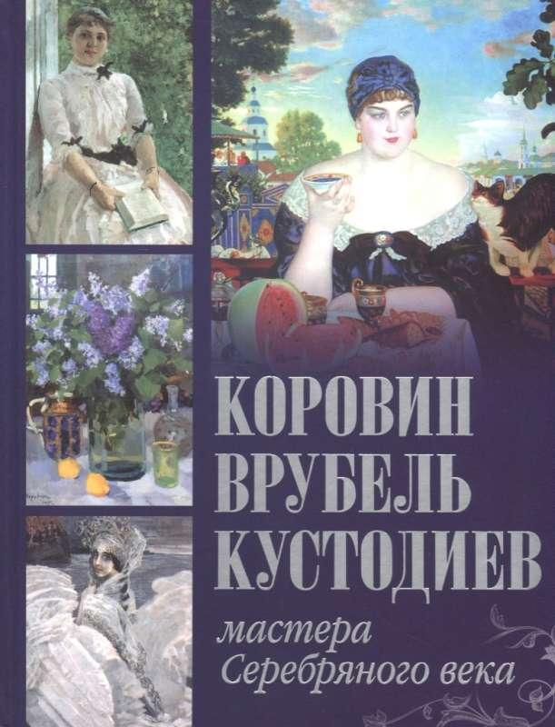 Коровин. Врубель. Кустодиев. Мастера Серебряного века. Громова, Ефремова.