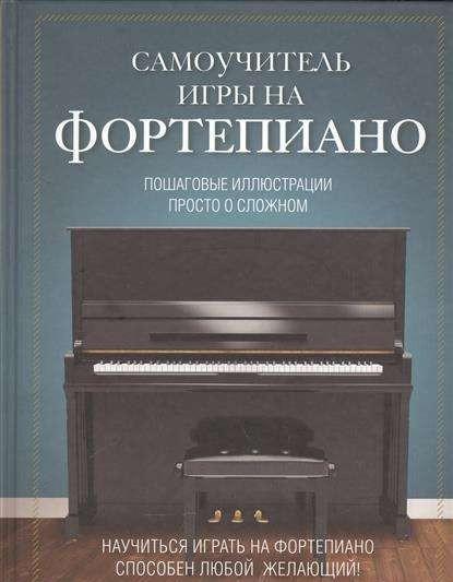 Самоучитель игры на фортепиано. Пошаговые иллюстрации. Просто о сложном
