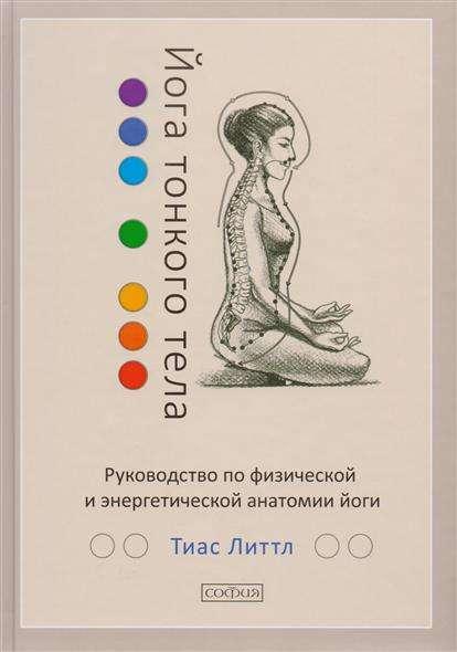 Йога тонкого тела: Руководство по физической и энергетической анатомии йоги