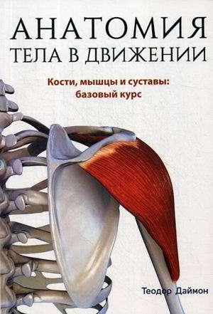 Анатомия тела в движении. Кости, мышцы и суставы: базовый курс