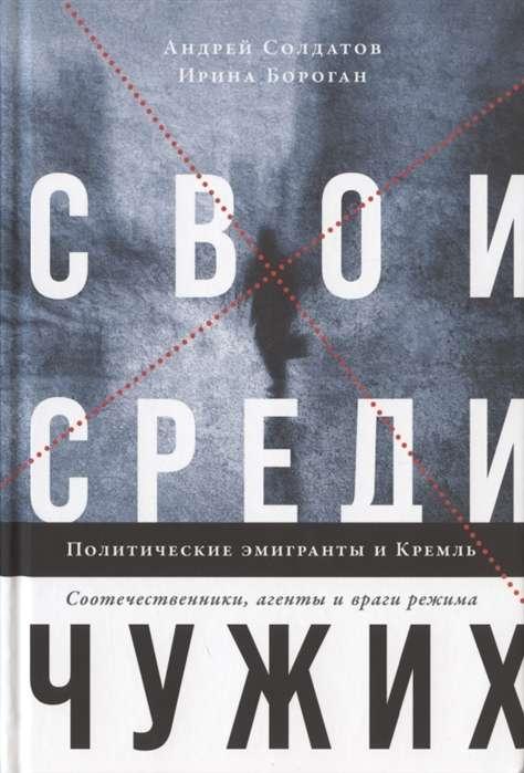 Свои среди чужих. Политические эмигранты и Кремль: Соотечественники, агенты и враги режима